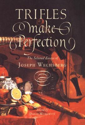 Trifles Make Perfection : The Selected Essays of Joseph Wechsberg, Wechsberg, Joseph; Morowitz, David (editor)
