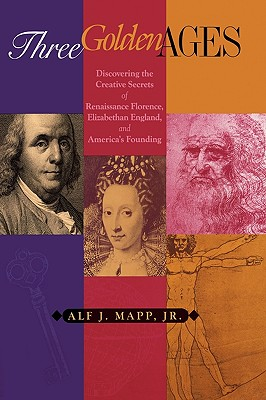 Three Golden Ages: Discovering the Creative Secrets of Renaissance Florence, Elizabethan England, and America's Founding, Mapp, Alf J.
