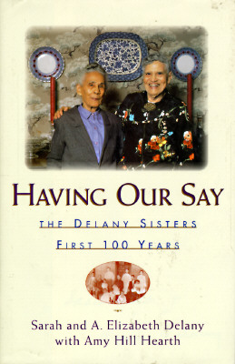 Having Our Say: The Delany Sisters' First 100 Years, Delany, A. Elizabeth; Delany, Sarah L.; Delany, Sarah;Hearth, Amy Hill; Delany, Annie Elizabeth