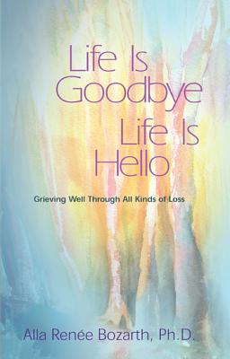 Life Is Goodbye Life Is Hello: Grieving Well Through All Kinds Of Loss, Alla Renee Bozarth