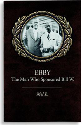 Ebby: The Man Who Sponsored Bill W., B., Mel