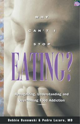 Why Can't I Stop Eating: Recognizing, Understanding, and Overcoming Food Addiction, Debbie Danowski; Pedro Lazaro