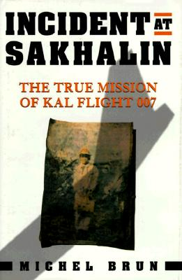 Image for Incident at Sakhalin: The True Mission of KAL Flight 007