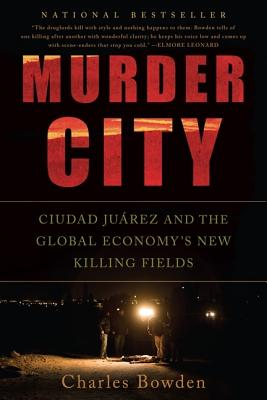 Murder City: Ciudad Juarez and the Global Economy's New Killing Fields, Bowden, Charles