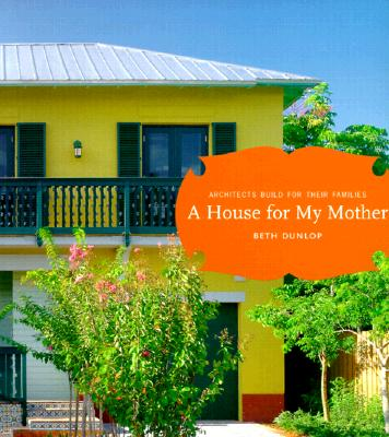 House for My Mother: Architects Build for their Families, Dunlop, Beth