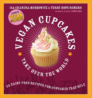 Vegan Cupcakes Take Over the World: 75 Dairy-Free Recipes for Cupcakes that Rule, Isa Chandra Moskowitz; Terry Hope Romero