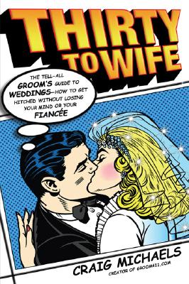 Image for THIRTY TO WIFE : THE TELL-ALL GROOM'S GU