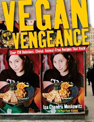 VEGAN WITH A VENGENCE : 125 DELICIOUS  C, ISA CHANDRA MOSKOWITZ