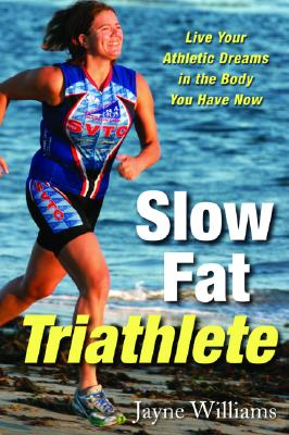 SLOW FAT TRIATHLETE LIVE YOUR ATHLETIC DREAMS IN THE BODY YOU HAVE NOW, WILLIAMS, JAYNE