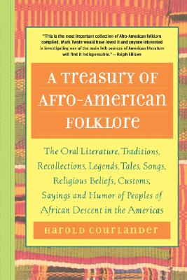 A Treasury of Afro-American Folklore: The Oral Literature, Traditions, Recollections, Legends, Tales, Songs, Religious Beliefs, Customs, Sayings and Humor of Peoples of African American Descent in the Americas, Courlander, Harold