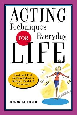 Acting Techniques for Everyday Life: Look and Feel Self-Confident in Difficult, Real-Life Situations, Robbins, Jane Marla