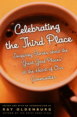 Celebrating the Third Place: Inspiring Stories About the Great Good Places at the Heart of Our Communities, Oldenburg, Ray [Ed.]