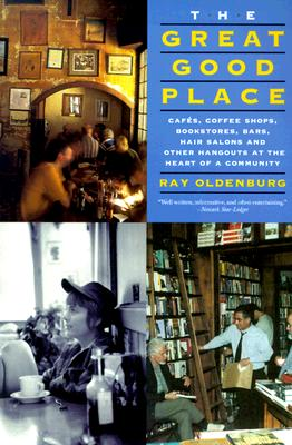 The Great Good Place: Cafes, Coffee Shops, Bookstores, Bars, Hair Salons, and Other Hangouts at the Heart of a Community, Ray Oldenburg