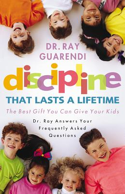 Discipline That Lasts a Lifetime:  The Best Gift You Can Give Your Kids, Ray Guarendi