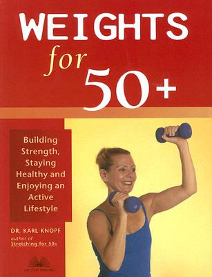 Weights for 50+: Building Strength, Staying Healthy and Enjoying an Active Lifestyle, Karl Knopf M.D.
