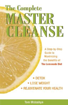 The Complete Master Cleanse: A Step-by-Step Guide to Maximizing the Benefits of The Lemonade Diet, Tom Woloshyn