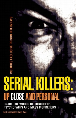 Serial Killers: Up Close and Personal: Inside the World of Torturers, Psychopaths, and Mass Murderers, Berry-Dee, Christopher