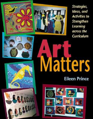Art Matters: Strategies, Ideas, and Activities to Strengthen Learning Across the Curriculum, Prince, Eileen S.