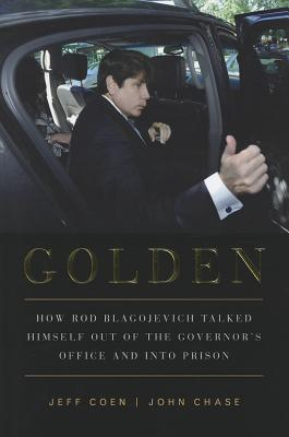 Image for Golden: How Rod Blagojevich Talked Himself out of the Governor's Office and into Prison