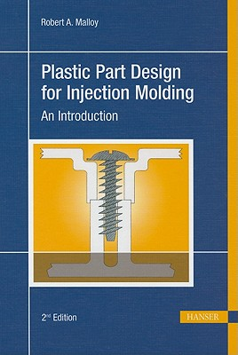 Plastic Part Design for Injection Molding 2E: An Introduction, Robert A. Malloy