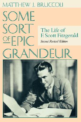 Some Sort of Epic Grandeur : The Life of F. Scott Fitzgerald (Second Revised Edition), Bruccoli, Matthew J.