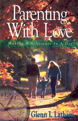 Parenting With Love: Making a Difference in a Day, Glenn I. Latham