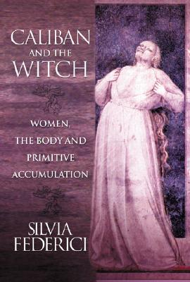 Image for Caliban and the Witch: Women, the Body and Primitive Accumulation