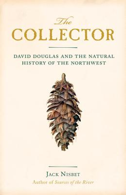 The Collector: David Douglas and the Natural History of the Northwest, Nisbet, Jack