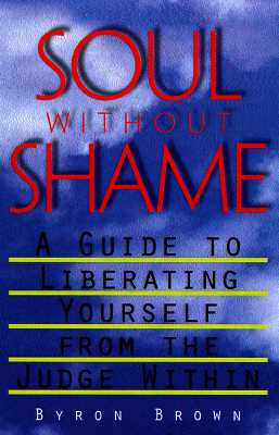 Soul without Shame: A Guide to Liberating Yourself from the Judge Within, Brown, Byron