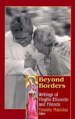 Beyond Borders : Writings of Virgilio Elizondo and Friends, Elizondo, Virgilio; Matovina, Timothy