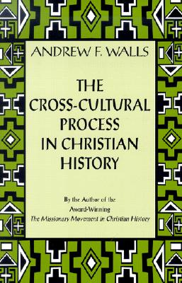The Cross-Cultural Process in Christian History: Studies in the Transmission and Appropriation of Faith, Andrew F. Walls