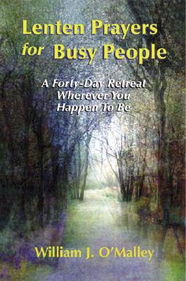 Lenten Prayers for Busy People: A Forty-Day Retreat Wherever You Happen to Be, O'Malley, William J.