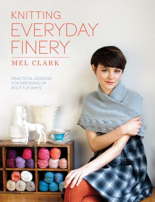 Knitting Everyday Finery: Practical Designs for Dressing Up in Little Ways, Clark, Mel