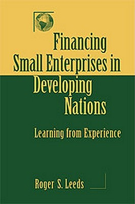 Financing Small Enterprises in Developing Nations: Learning from Experience, Leeds, Roger