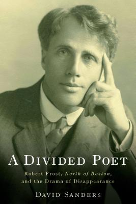 A Divided Poet: Robert Frost, North of Boston, and the Drama of Disappearance (Studies in American Literature and Culture), Sanders, David