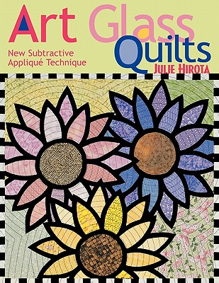 Art Glass Quilts: New Subtractive Appliqu Technique, Hirota, Julie