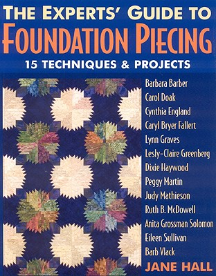 Experts' Guide to Foundation Piecing: 15 Techniques & Projects from Barbara Barber Carol Doak Cynthia England Caryl Bryer Fallert Lynn Graves Grossman-Solomon Eileen Sullivan Barb Vlack