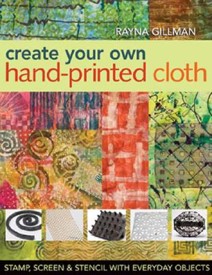 Create Your Own Hand-Printed Cloth: Stamp, Screen & Stencil with Everyday Objects, Rayna Gillman