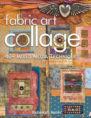 Fabric Art Collage: 40+ Mixed Media Techniques, Meier, Rebekah