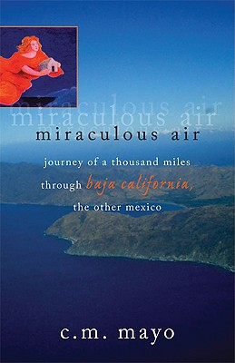 Miraculous Air: Journey of a Thousand Miles Through Baja California, the Other Mexico, Mayo, C. M.