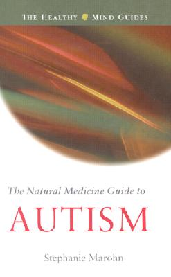 The Natural Medicine Guide to Autism (The Healthy Mind Guides), Stephanie Marohn