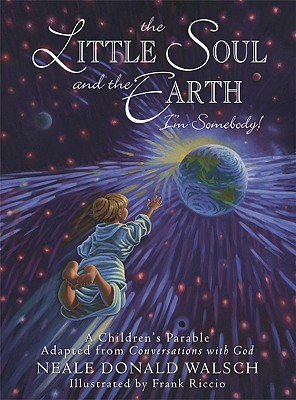 Little Soul And The Earth Im Somebody! : A Childrens Parable Adapted From Conversations With God, NEALE DONALD WALSCH, FRANK RICCIO