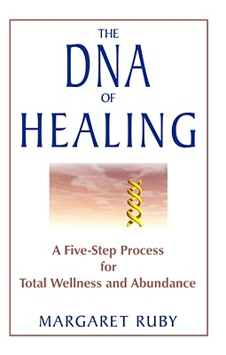 The DNA of Healing: A Five-Step Process for Total Wellness and Abundance, Ruby, Margaret
