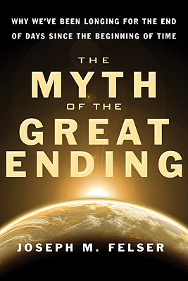 Myth of the Great Ending, The: Why We've Been Longing for the End of Days Since the Beginning of Time, Joseph M Felser