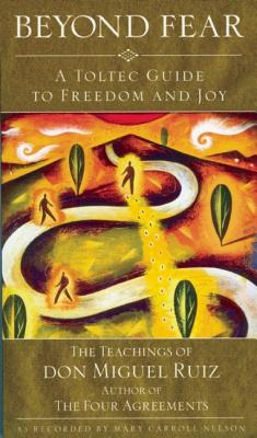 Beyond Fear: A Toltec Guide to Freedom and Joy, The Teachings of Don Miguel Ruiz, Miguel Ruiz; Mary Carroll Nelson [Contributor]