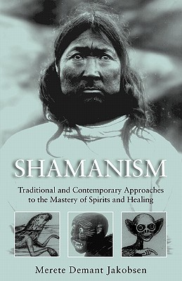 Shamanism: Traditional and Contemporary Approaches to the Mastery of Spirits and Healing, Jakobsen, Merete Demant