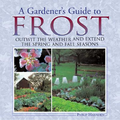 A Gardener's Guide to Frost: Outwit the Weather and Extend the Spring and Fall Seasons, Harnden, Philip