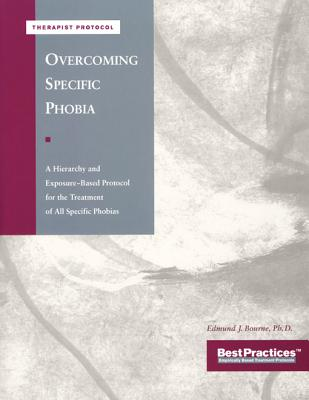 Overcoming Specific Phobia - Therapist Protocol: A Hierarchy and Exposure-Based Protocol for the Treatment of All Specific Phobias, Bourne PhD, Edmund; McKay PhD, Matthew
