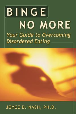 Binge No More: Your Guide to Overcoming Disordered Eating, Nash, Joyce D. Ph.D.