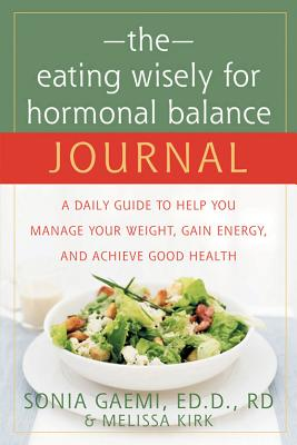 The Eating Wisely for Hormonal Balance Journal: A Daily Guide to Help You Manage Your Weight, Gain Energy, And Achieve Good Health, Gaemi,Sonia/Kirk,Melissa